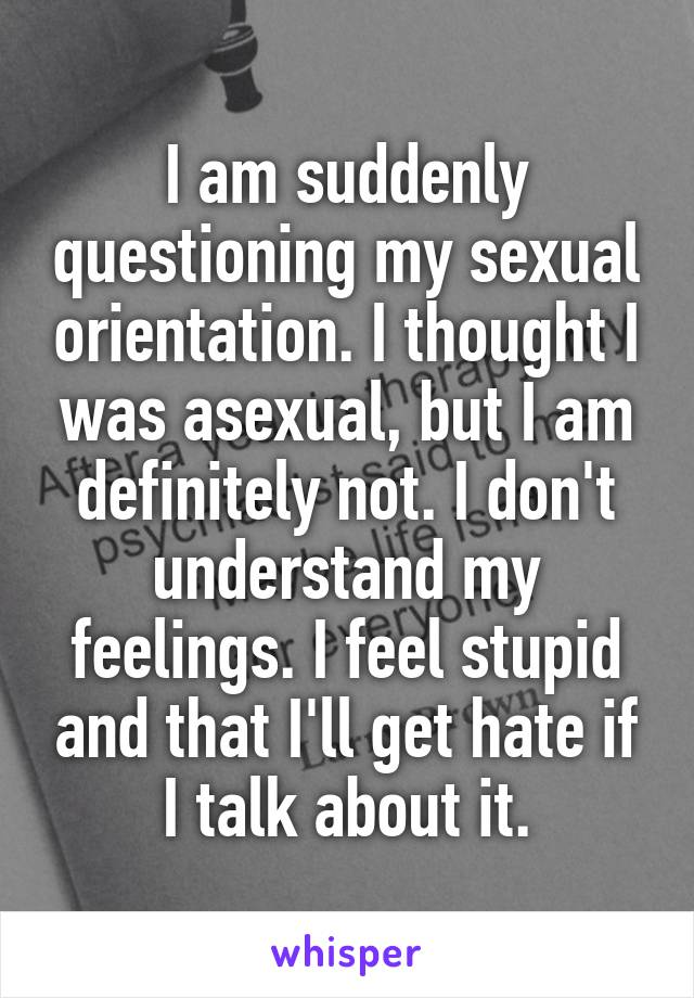 I am suddenly questioning my sexual orientation. I thought I was asexual, but I am definitely not. I don't understand my feelings. I feel stupid and that I'll get hate if I talk about it.