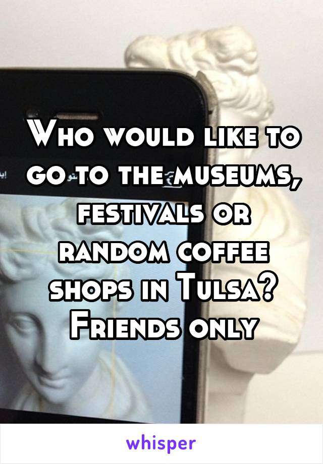 Who would like to go to the museums, festivals or random coffee shops in Tulsa? Friends only