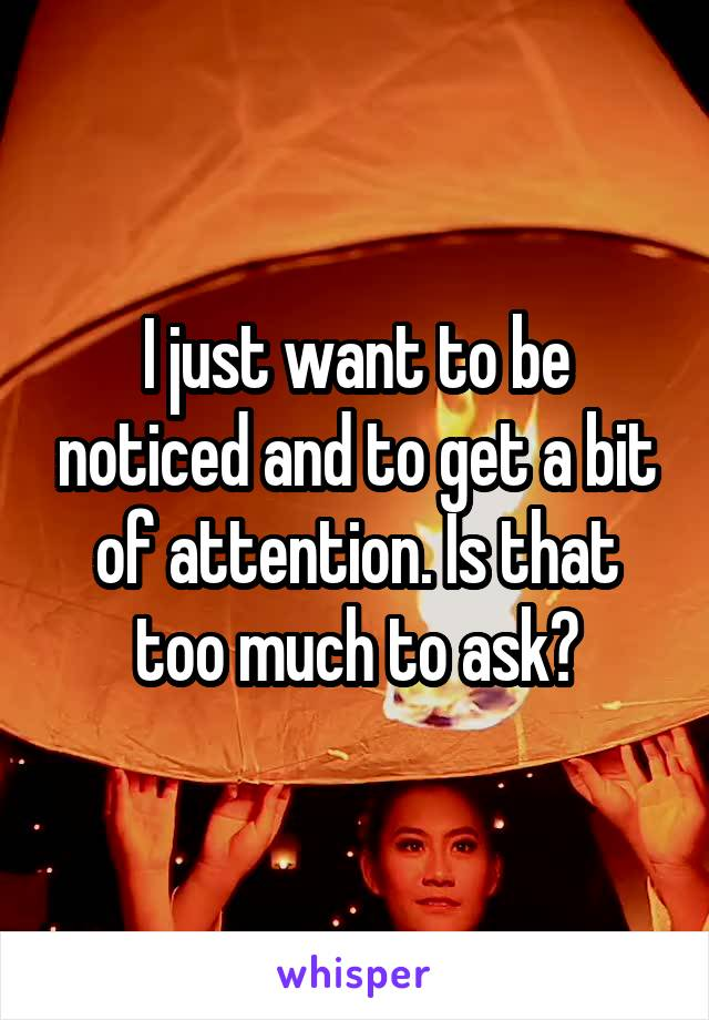 I just want to be noticed and to get a bit of attention. Is that too much to ask?