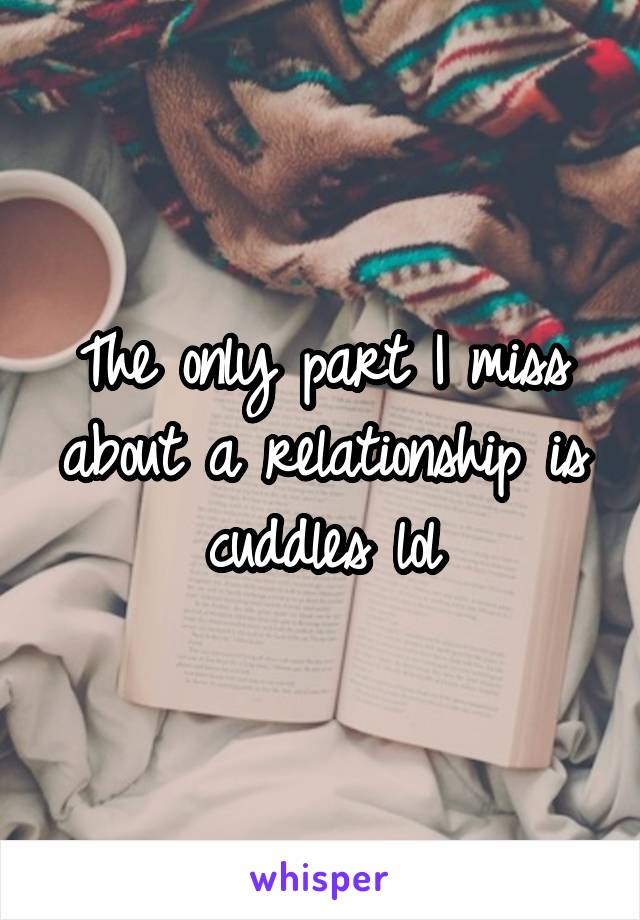 The only part I miss about a relationship is cuddles lol