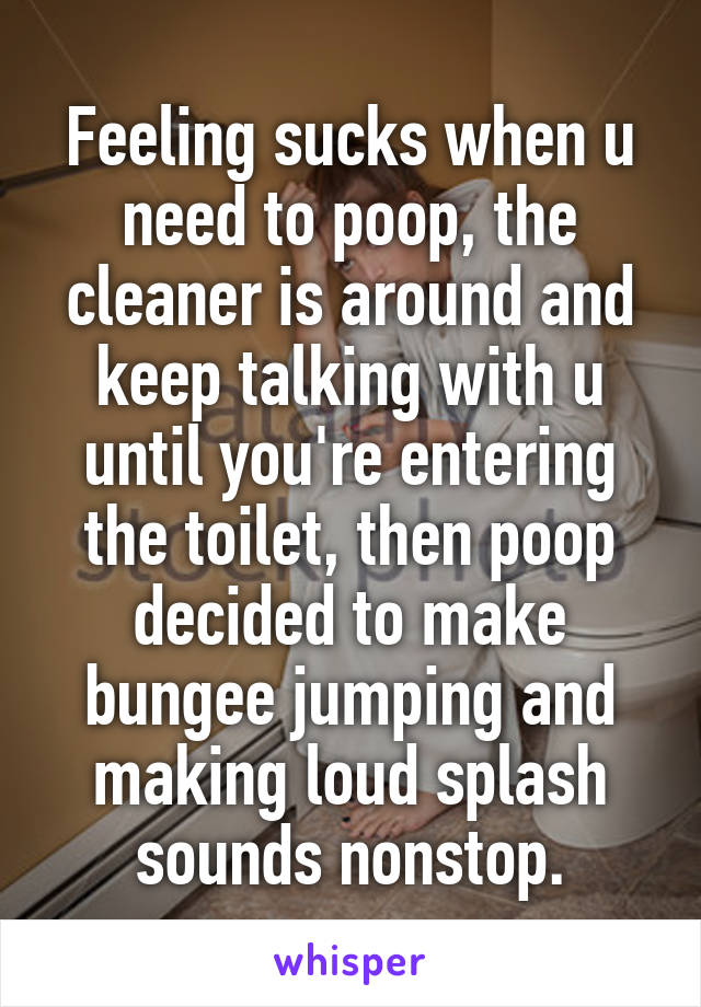 Feeling sucks when u need to poop, the cleaner is around and keep talking with u until you're entering the toilet, then poop decided to make bungee jumping and making loud splash sounds nonstop.