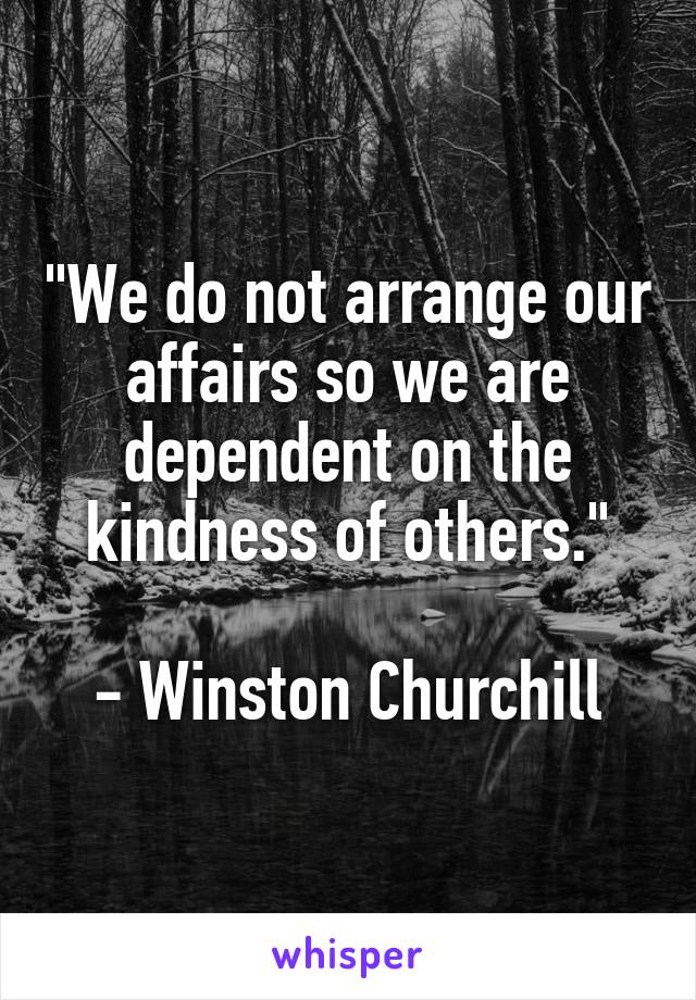 """""""We do not arrange our affairs so we are dependent on the kindness of others.""""  - Winston Churchill"""
