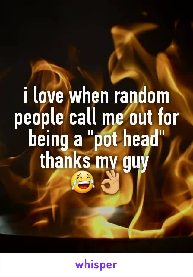 """i love when random people call me out for being a """"pot head"""" thanks my guy  😂👌"""