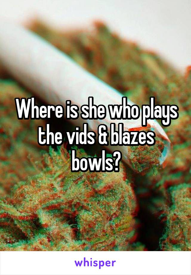 Where is she who plays the vids & blazes bowls?