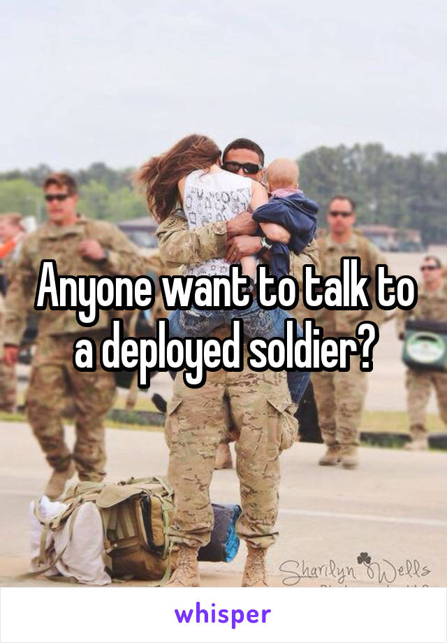 Anyone want to talk to a deployed soldier?