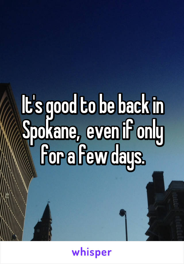It's good to be back in Spokane,  even if only for a few days.