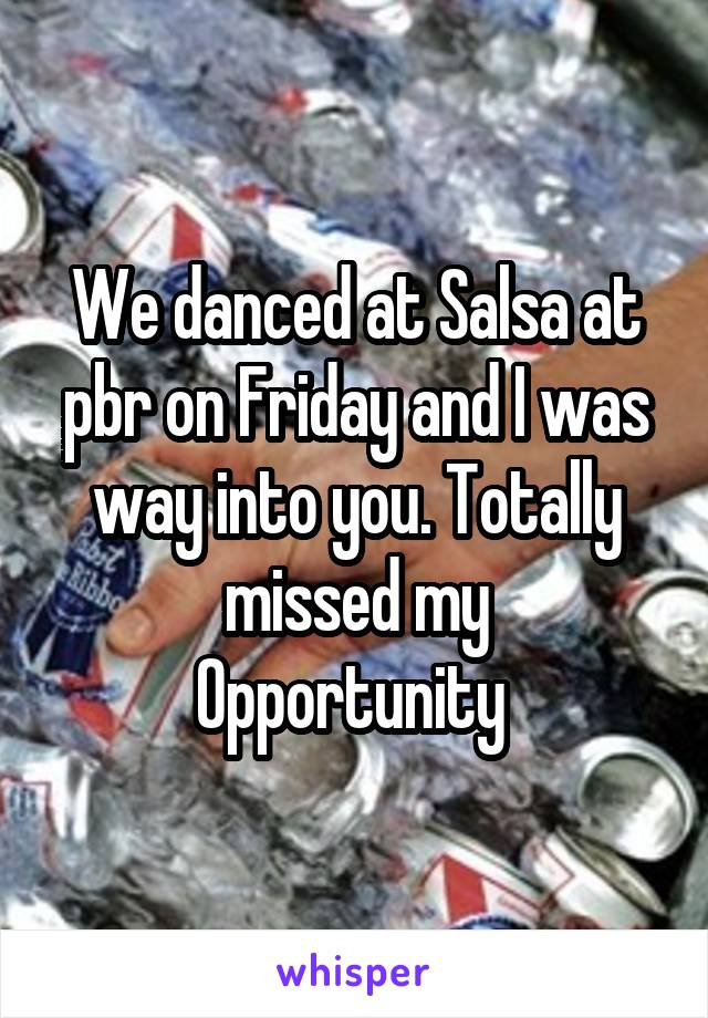 We danced at Salsa at pbr on Friday and I was way into you. Totally missed my Opportunity