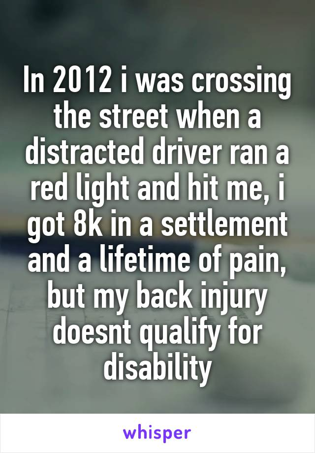 In 2012 i was crossing the street when a distracted driver ran a red light and hit me, i got 8k in a settlement and a lifetime of pain, but my back injury doesnt qualify for disability