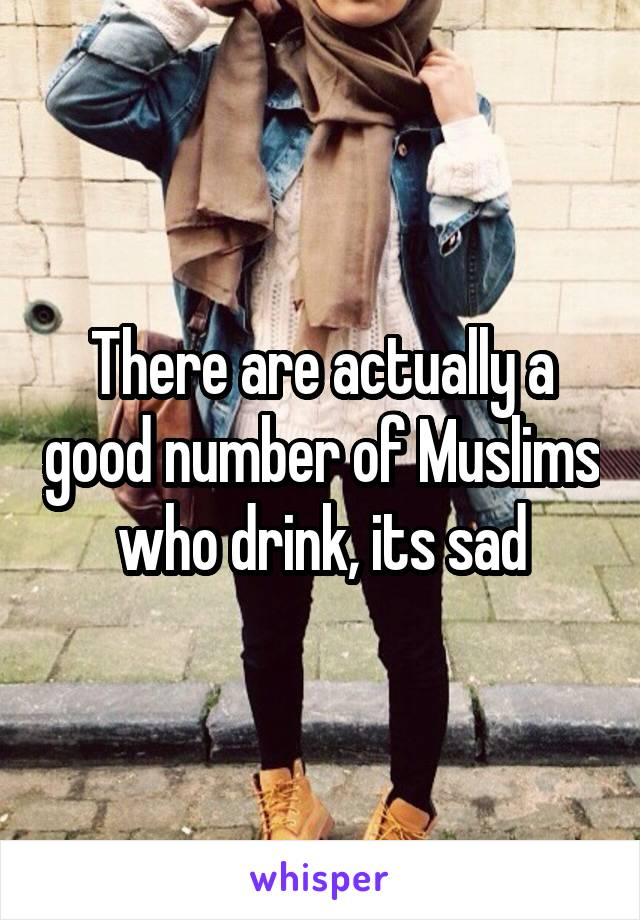 There are actually a good number of Muslims who drink, its sad