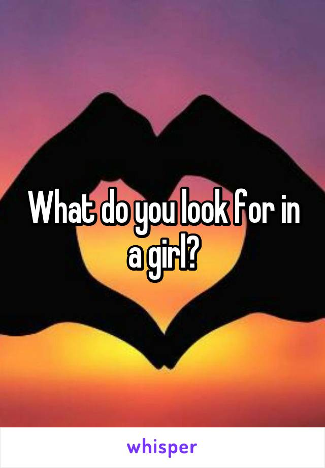 What do you look for in a girl?