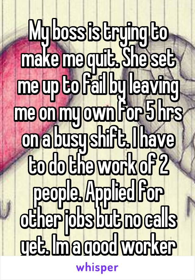 My boss is trying to make me quit. She set me up to fail by leaving me on my own for 5 hrs on a busy shift. I have to do the work of 2 people. Applied for other jobs but no calls yet. Im a good worker