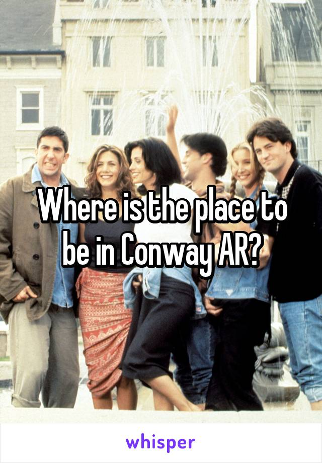 Where is the place to be in Conway AR?
