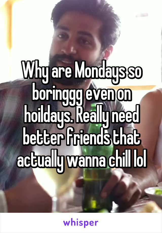 Why are Mondays so boringgg even on hoildays. Really need better friends that actually wanna chill lol