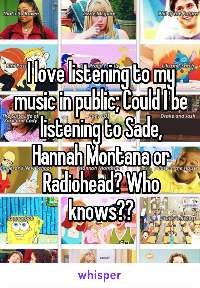 I love listening to my music in public; Could I be listening to Sade, Hannah Montana or Radiohead? Who knows??