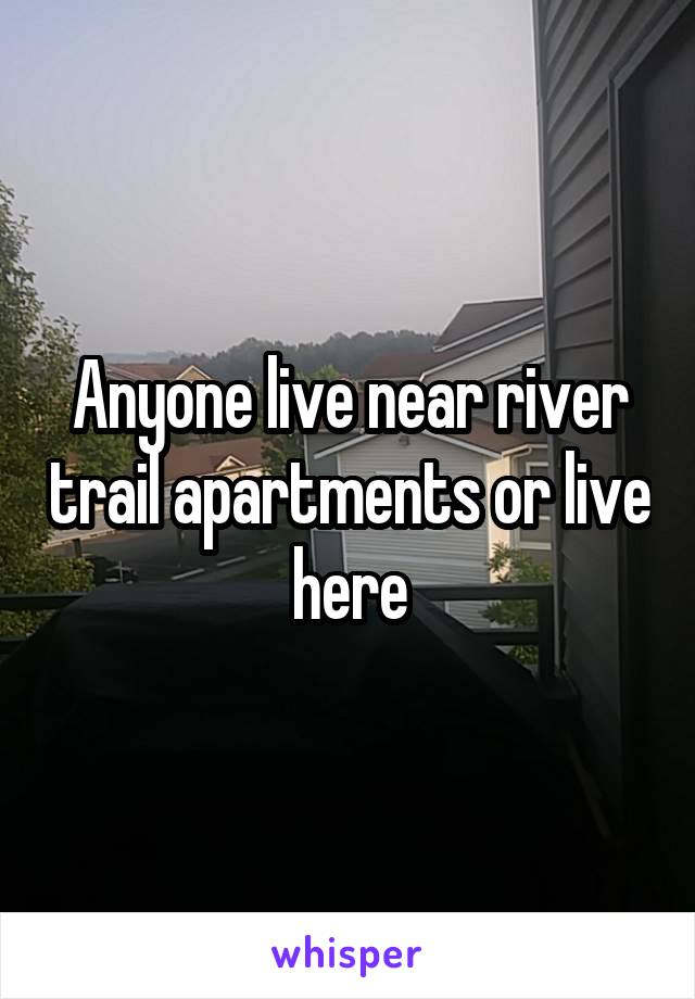Anyone live near river trail apartments or live here
