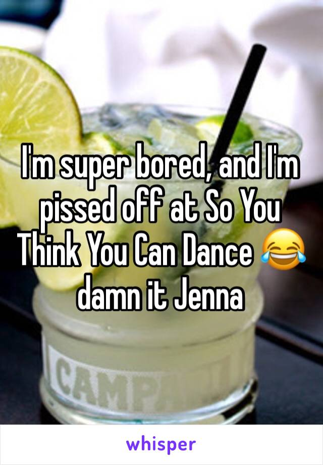 I'm super bored, and I'm pissed off at So You Think You Can Dance 😂 damn it Jenna