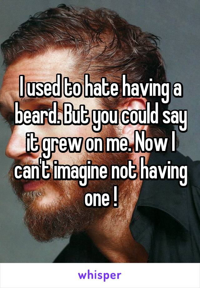 I used to hate having a beard. But you could say it grew on me. Now I can't imagine not having one !