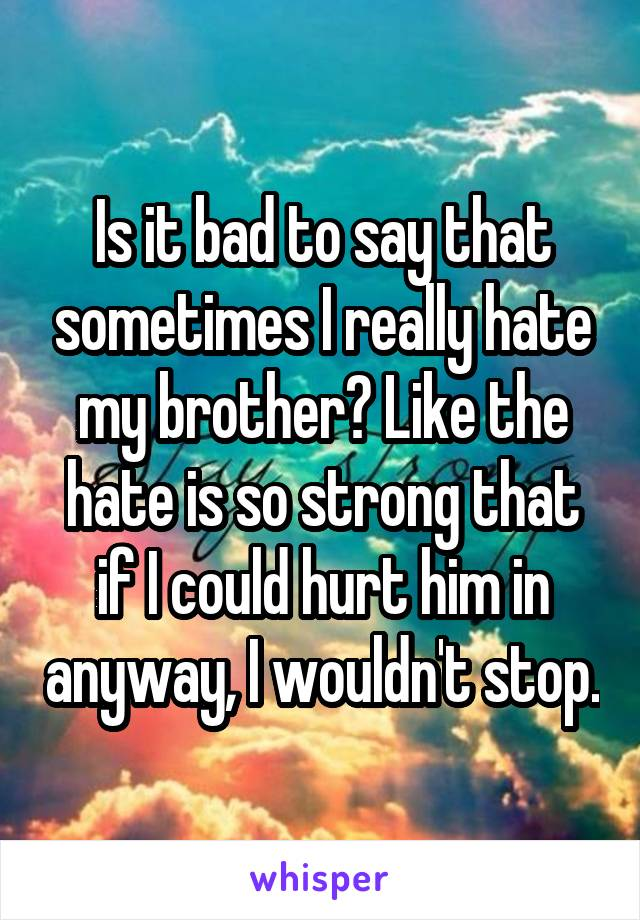 Is it bad to say that sometimes I really hate my brother? Like the hate is so strong that if I could hurt him in anyway, I wouldn't stop.