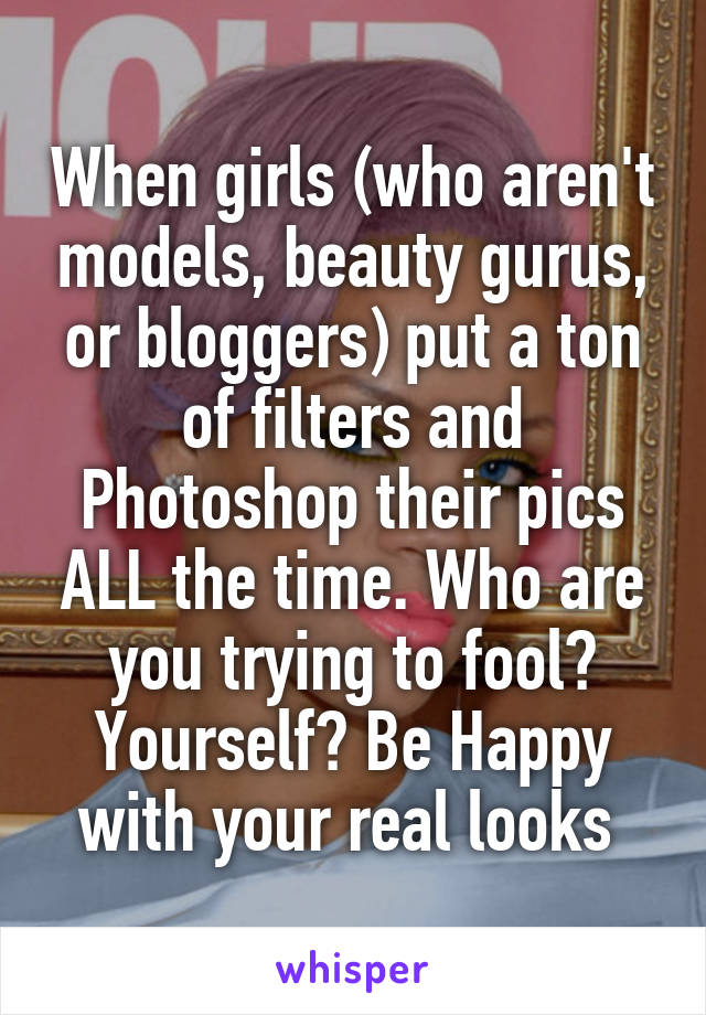 When girls (who aren't models, beauty gurus, or bloggers) put a ton of filters and Photoshop their pics ALL the time. Who are you trying to fool? Yourself? Be Happy with your real looks
