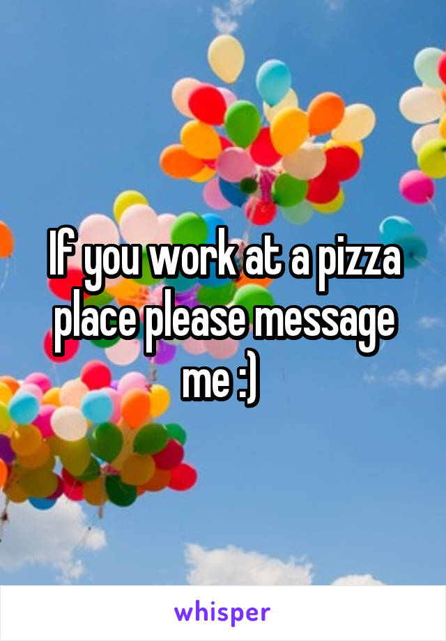 If you work at a pizza place please message me :)