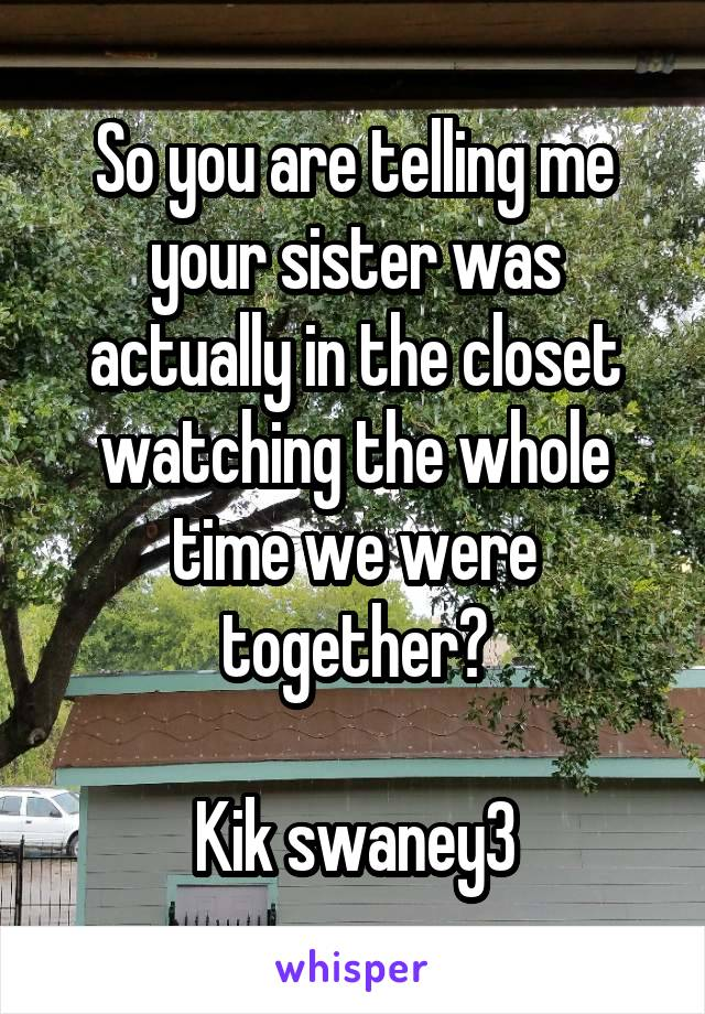 So you are telling me your sister was actually in the closet watching the whole time we were together?  Kik swaney3