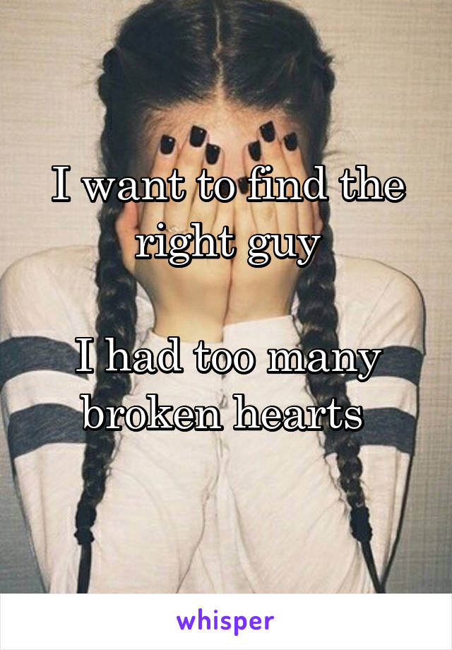 I want to find the right guy  I had too many broken hearts