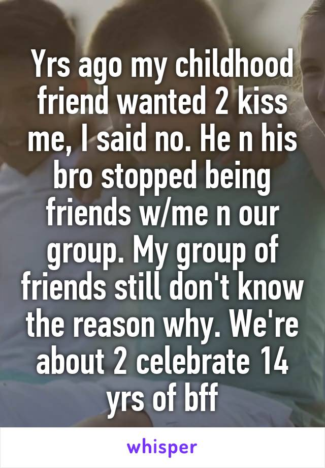 Yrs ago my childhood friend wanted 2 kiss me, I said no. He n his bro stopped being friends w/me n our group. My group of friends still don't know the reason why. We're about 2 celebrate 14 yrs of bff
