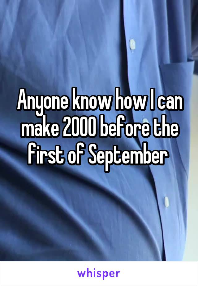Anyone know how I can make 2000 before the first of September