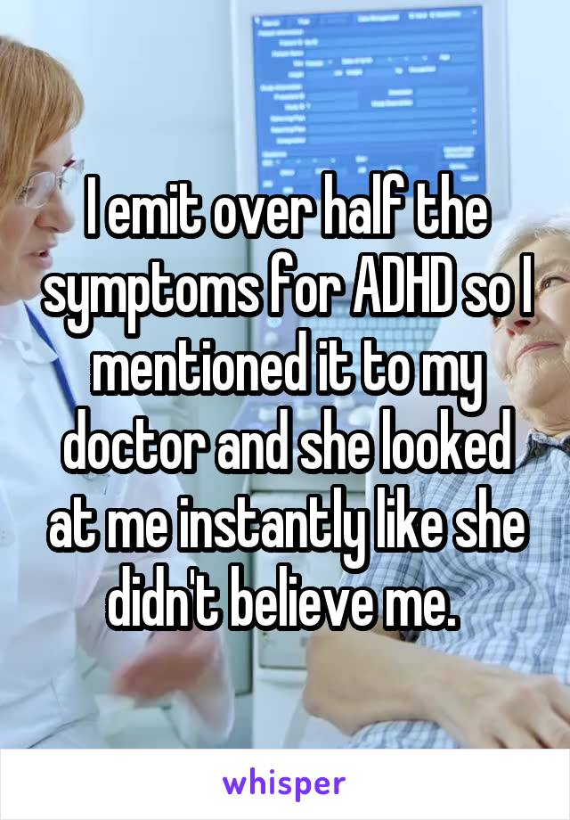 I emit over half the symptoms for ADHD so I mentioned it to my doctor and she looked at me instantly like she didn't believe me.