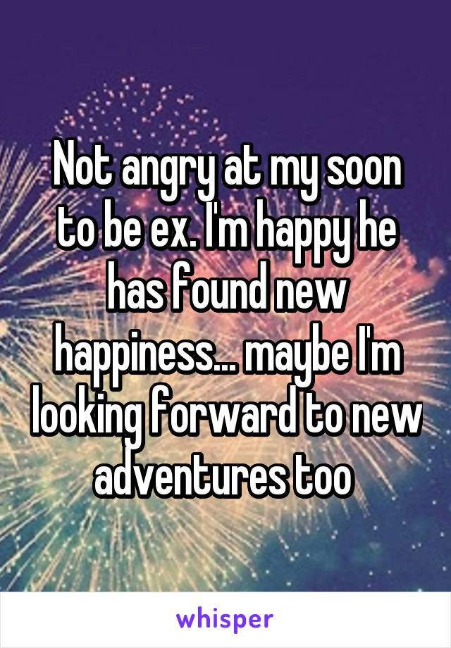 Not angry at my soon to be ex. I'm happy he has found new happiness... maybe I'm looking forward to new adventures too