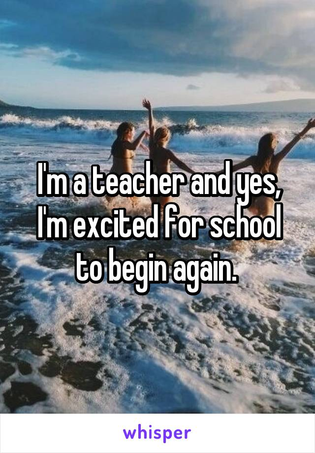 I'm a teacher and yes, I'm excited for school to begin again.
