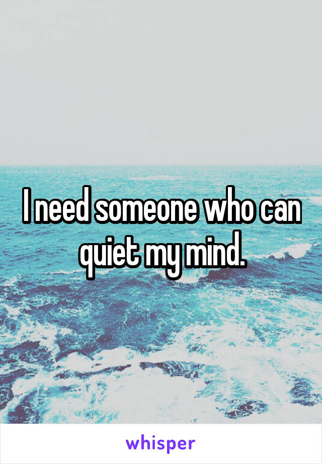 I need someone who can quiet my mind.
