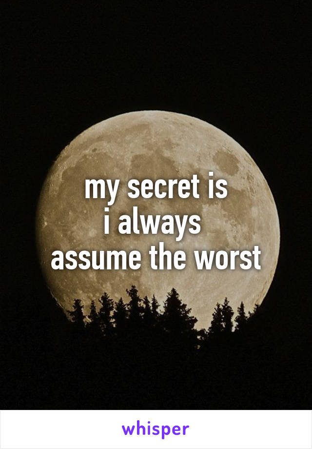 my secret is i always  assume the worst