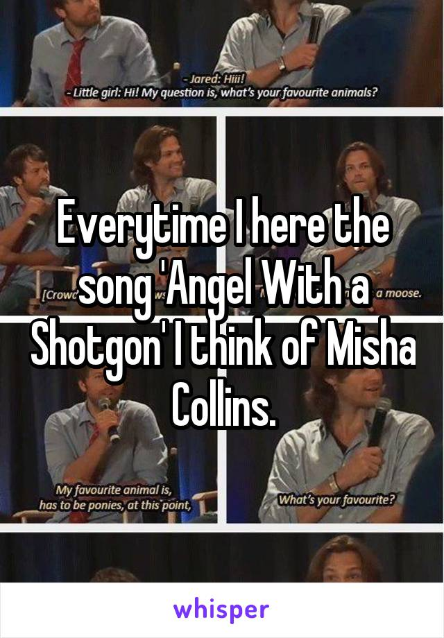 Everytime I here the song 'Angel With a Shotgon' I think of Misha Collins.