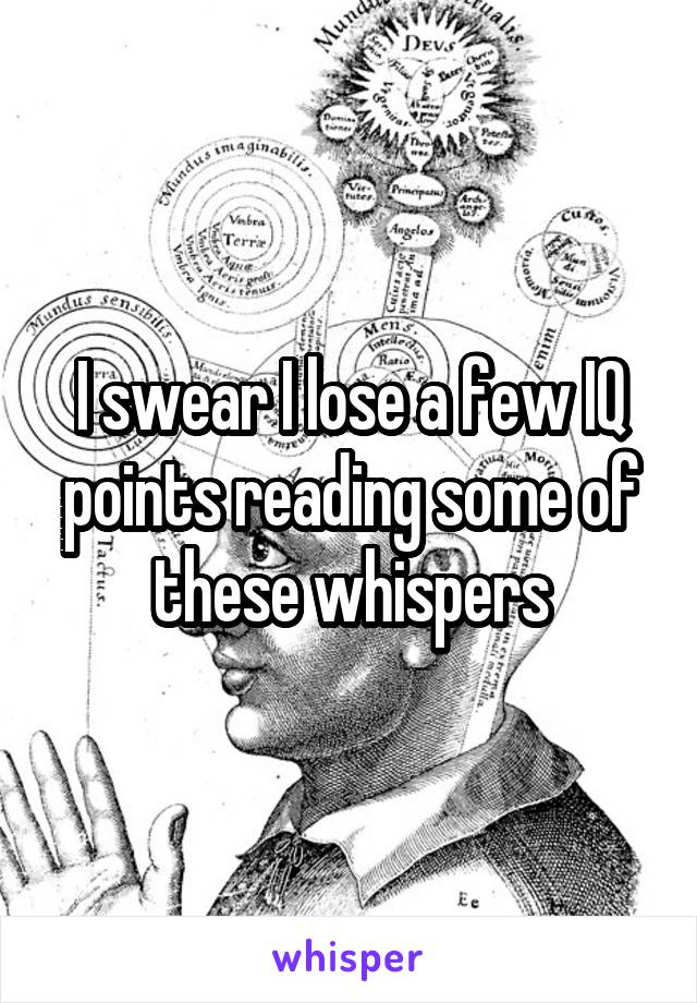 I swear I lose a few IQ points reading some of these whispers