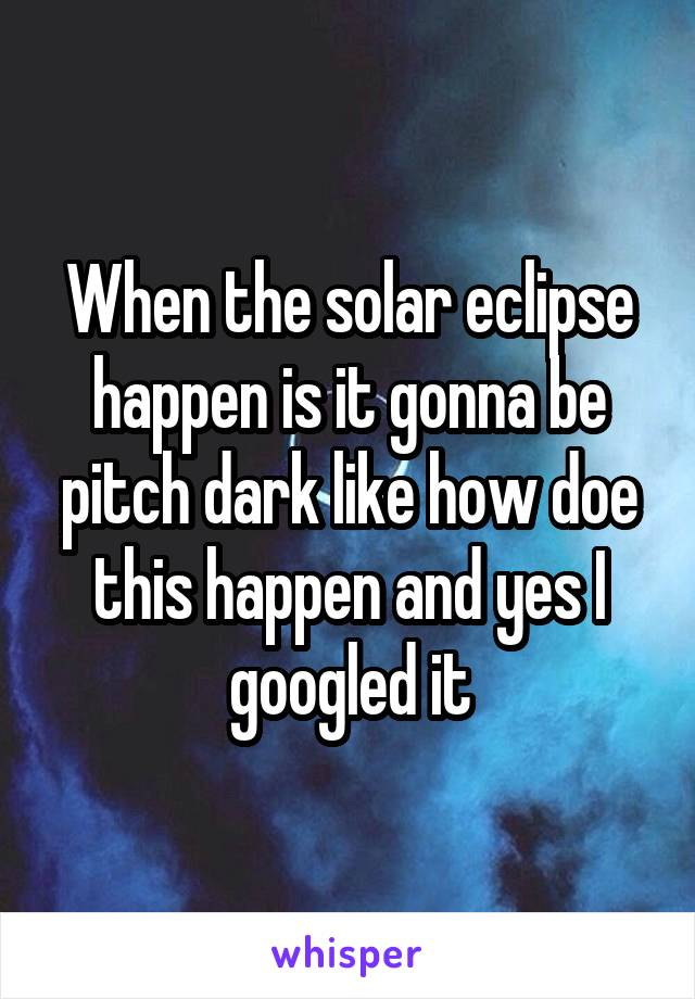 When the solar eclipse happen is it gonna be pitch dark like how doe this happen and yes I googled it