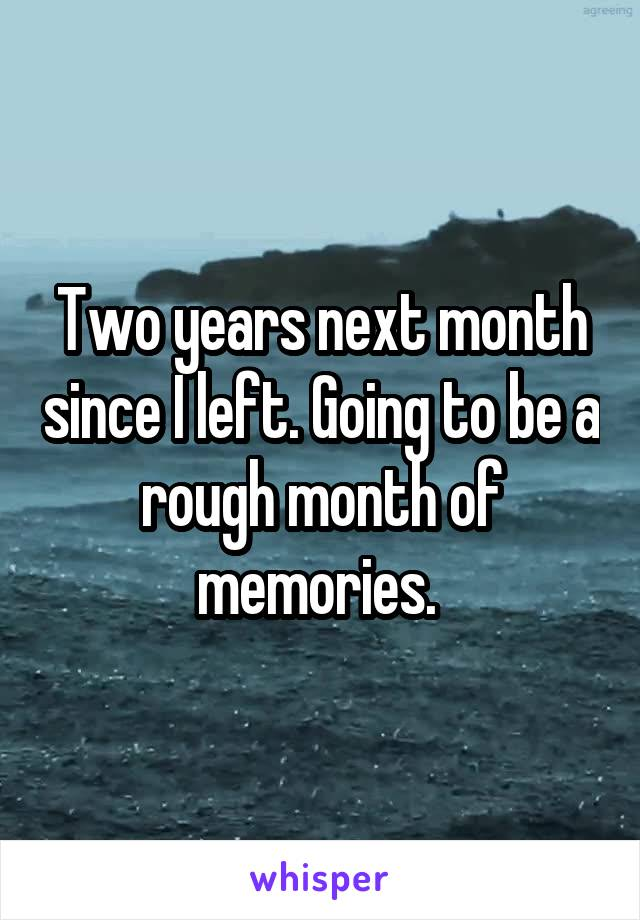 Two years next month since I left. Going to be a rough month of memories.