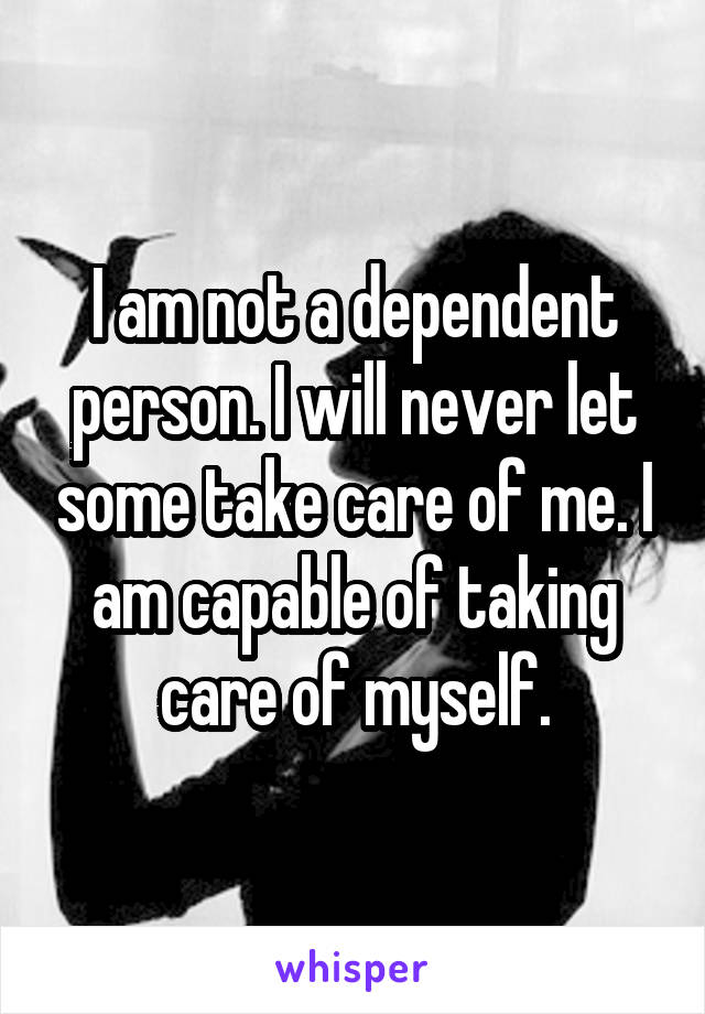 I am not a dependent person. I will never let some take care of me. I am capable of taking care of myself.