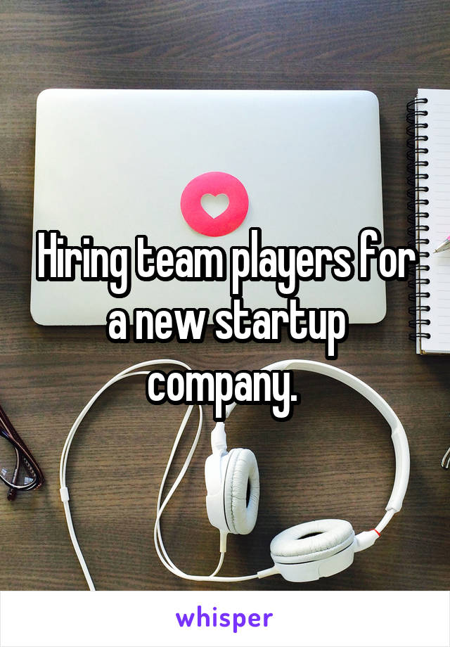 Hiring team players for a new startup company.
