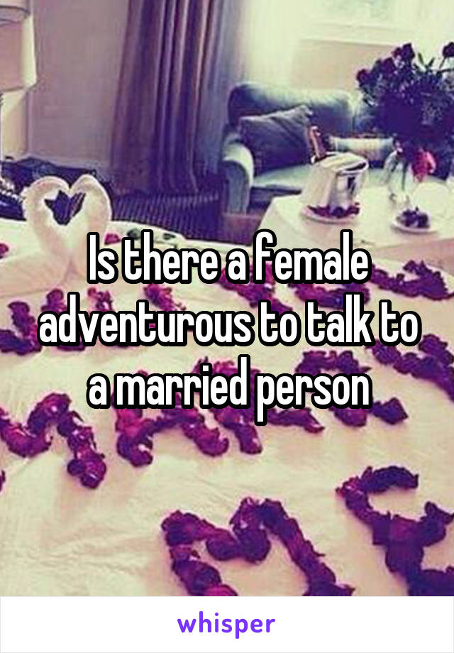 Is there a female adventurous to talk to a married person