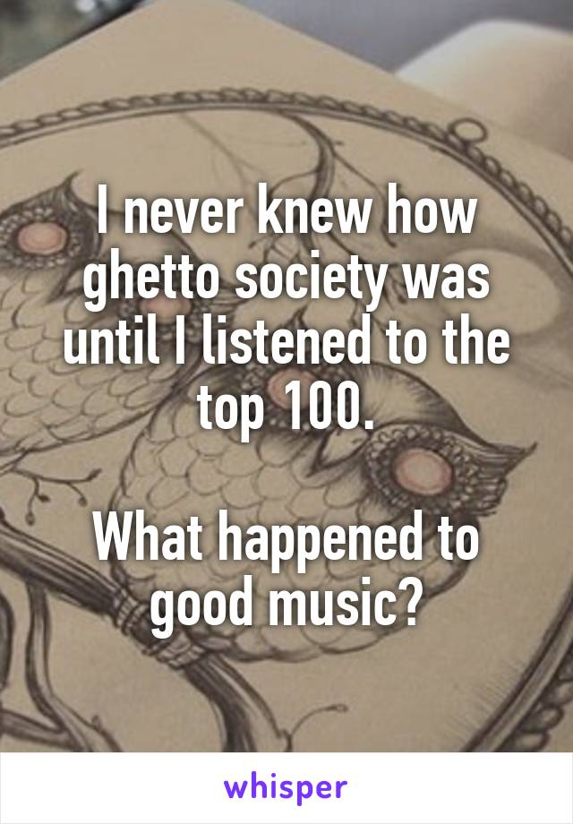 I never knew how ghetto society was until I listened to the top 100.  What happened to good music?