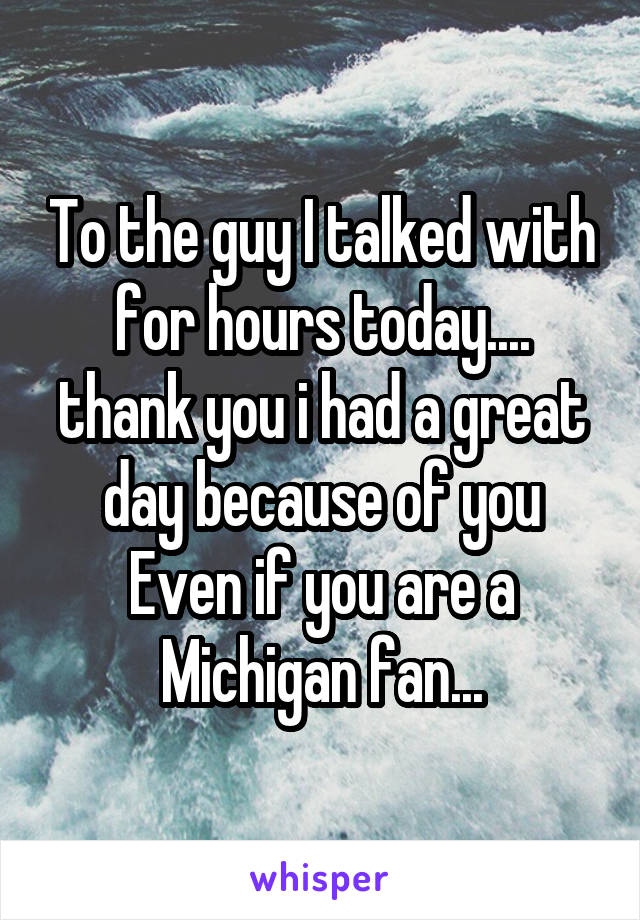 To the guy I talked with for hours today.... thank you i had a great day because of you Even if you are a Michigan fan...