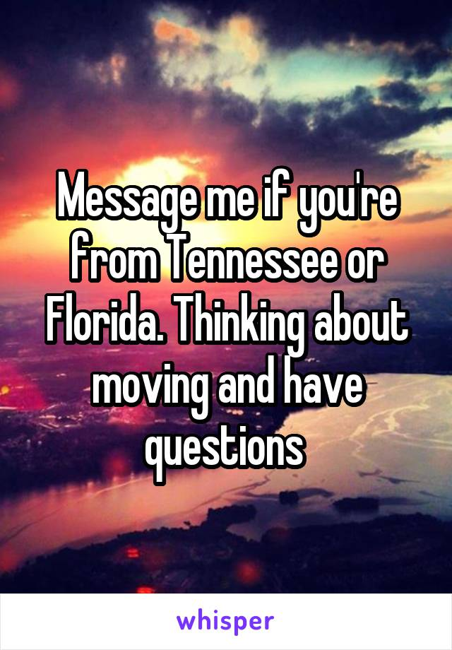 Message me if you're from Tennessee or Florida. Thinking about moving and have questions