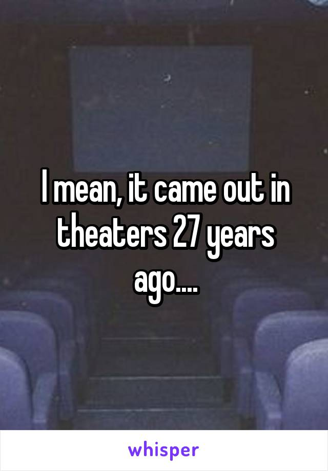 I mean, it came out in theaters 27 years ago....