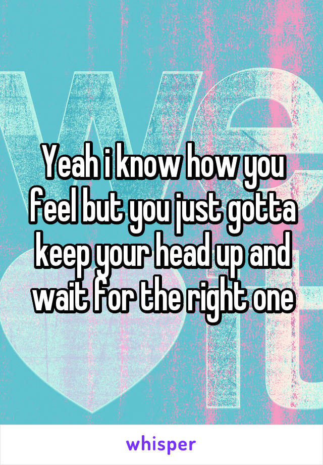 Yeah i know how you feel but you just gotta keep your head up and wait for the right one