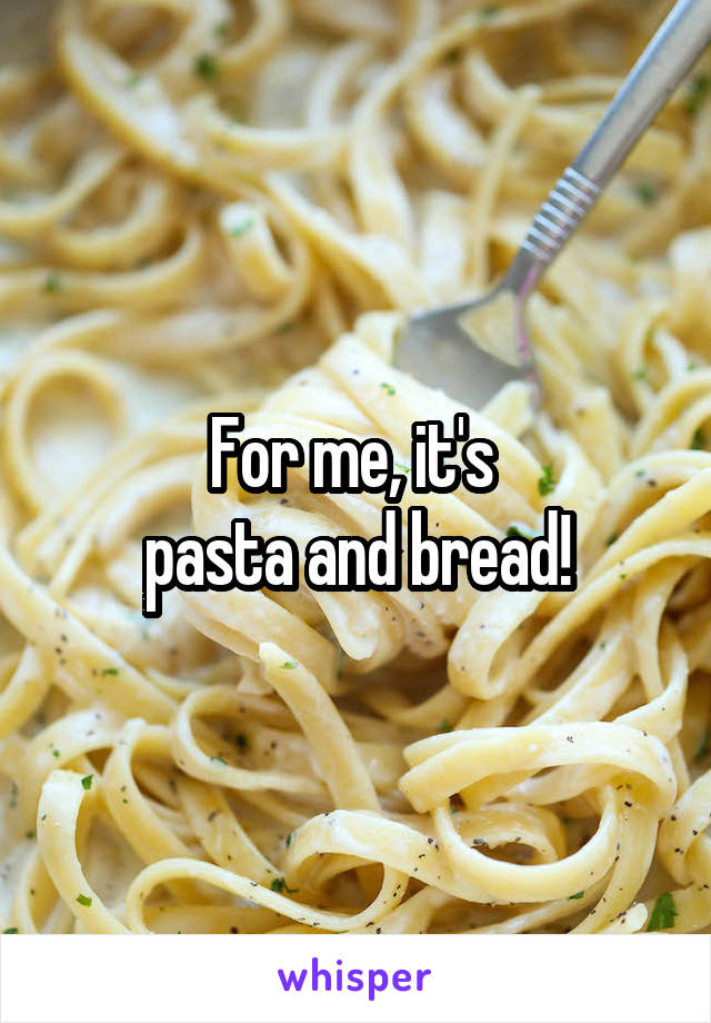 For me, it's  pasta and bread!