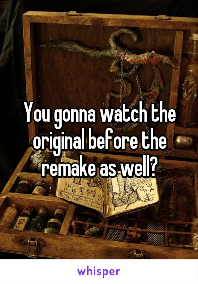 You gonna watch the original before the remake as well?