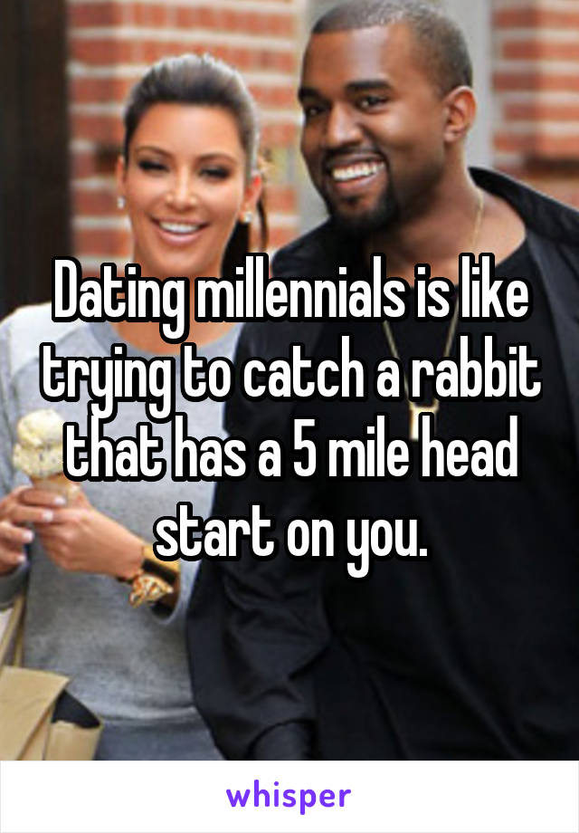 Dating millennials is like trying to catch a rabbit that has a 5 mile head start on you.