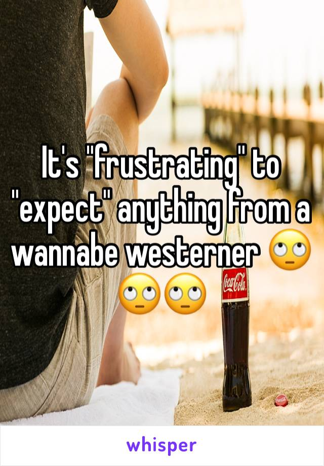 """It's """"frustrating"""" to """"expect"""" anything from a wannabe westerner 🙄🙄🙄"""