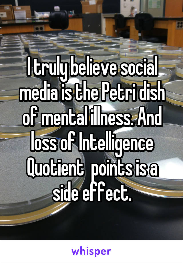 I truly believe social media is the Petri dish of mental illness. And loss of Intelligence Quotient  points is a side effect.